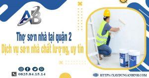 Thợ sơn nhà tại quận 2 - Dịch vụ sơn nhà chất lượng, uy tín