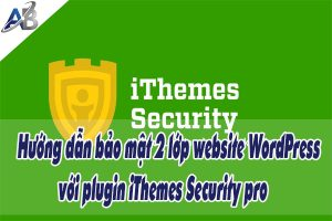 Hướng dẫn bảo mật 2 lớp website WordPress với plugin iThemes Security pro